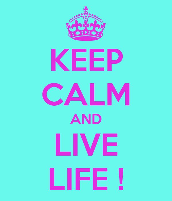 KEEP CALM AND LIVE LIFE !