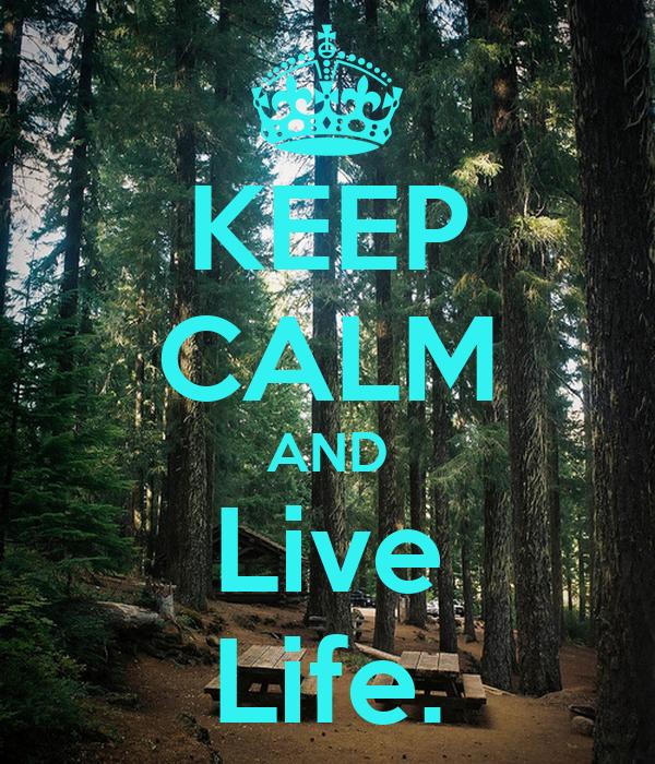 KEEP CALM AND Live Life.