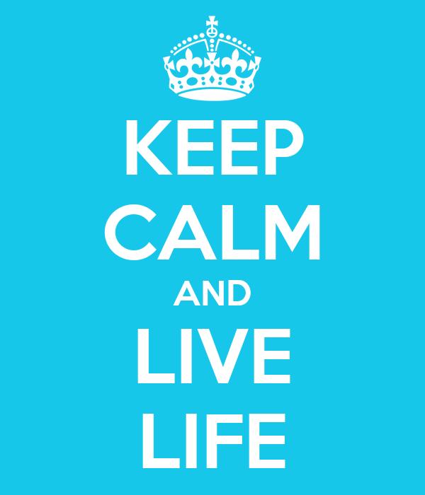 KEEP CALM AND LIVE LIFE