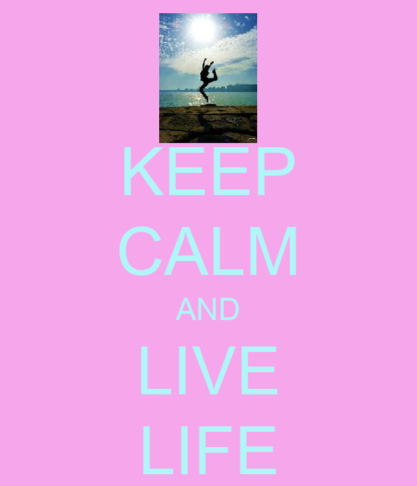 KEEP CALM AND LIVE LIFE