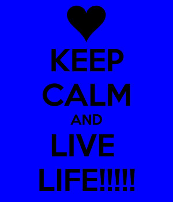 KEEP CALM AND LIVE  LIFE!!!!!