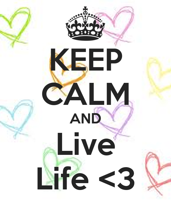 KEEP CALM AND Live Life <3