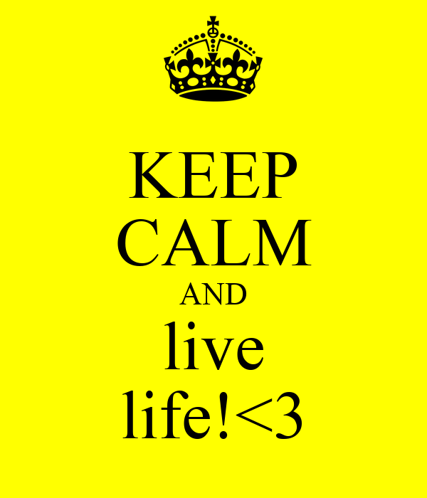 KEEP CALM AND live life!<3