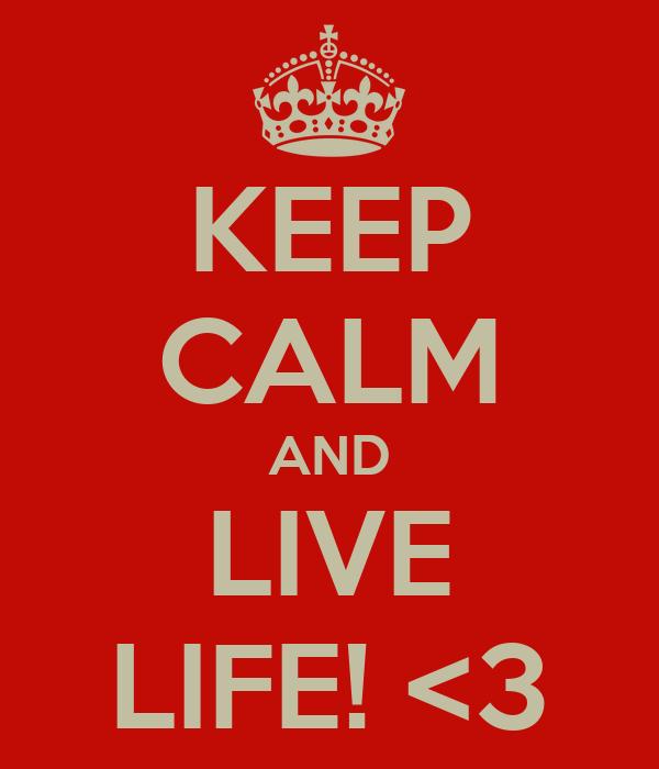 KEEP CALM AND LIVE LIFE! <3