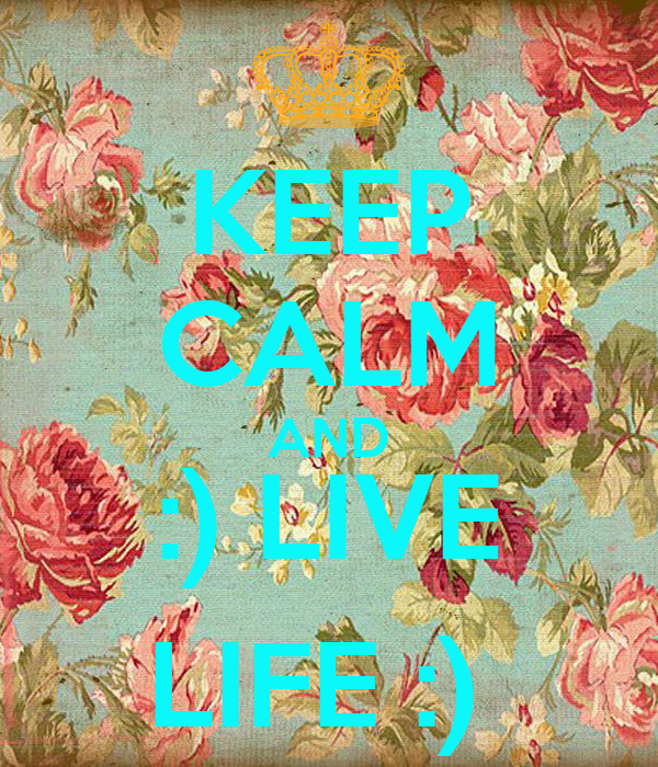 KEEP CALM AND :) LIVE LIFE :)