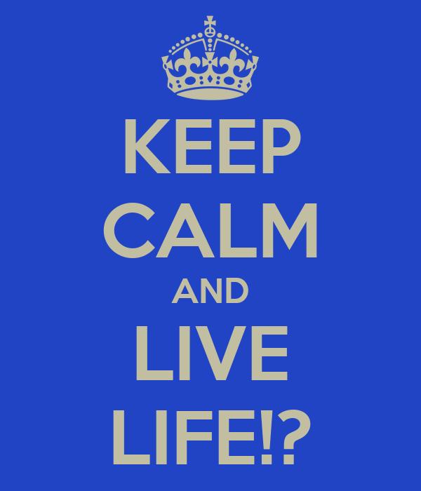 KEEP CALM AND LIVE LIFE!?