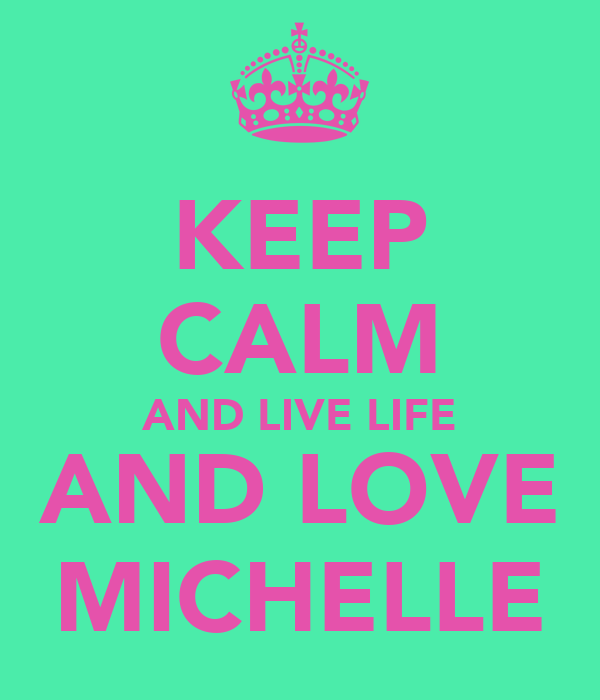 KEEP CALM AND LIVE LIFE AND LOVE MICHELLE