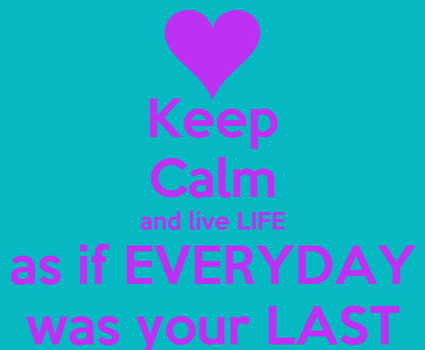 Keep Calm and live LIFE as if EVERYDAY was your LAST