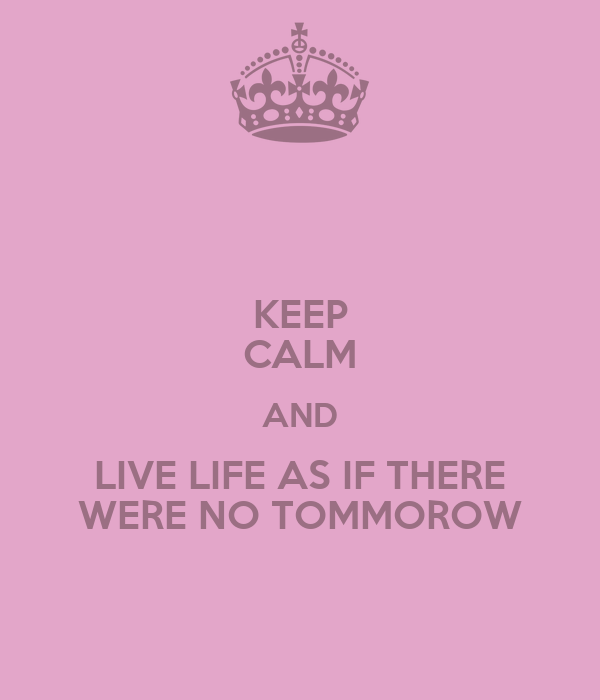 KEEP CALM AND LIVE LIFE AS IF THERE WERE NO TOMMOROW