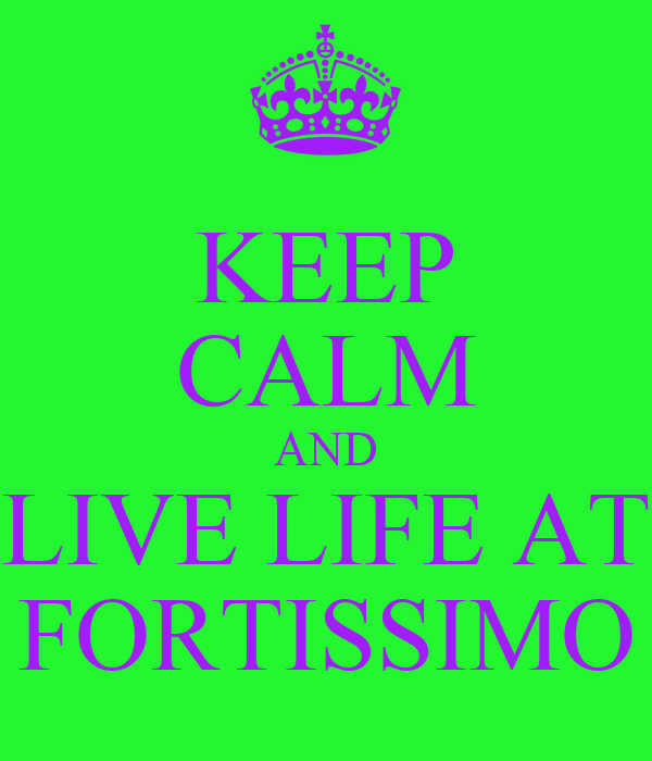 KEEP CALM AND LIVE LIFE AT FORTISSIMO