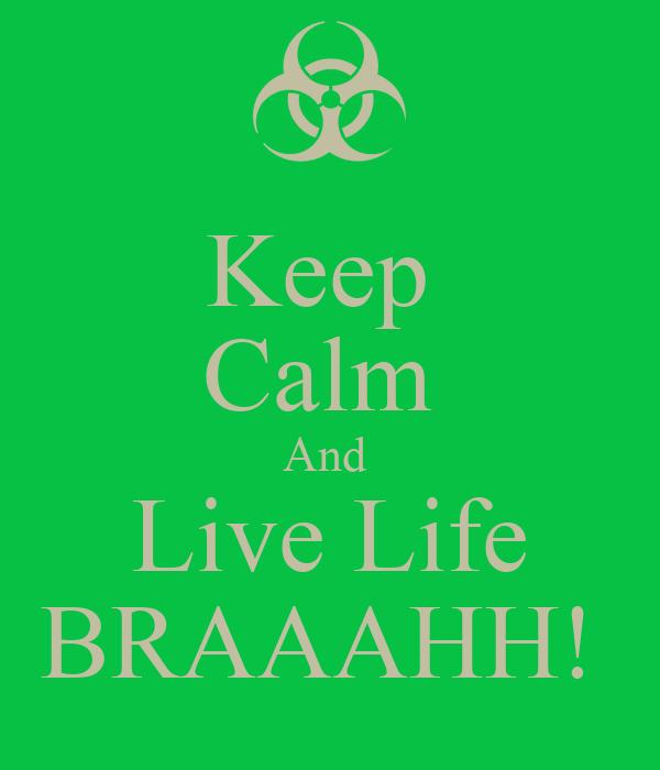 Keep  Calm  And  Live Life BRAAAHH!