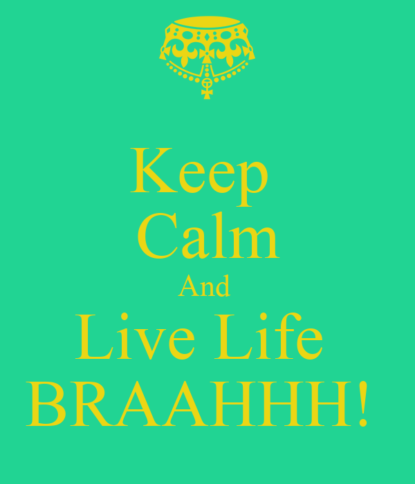 Keep  Calm And  Live Life  BRAAHHH!