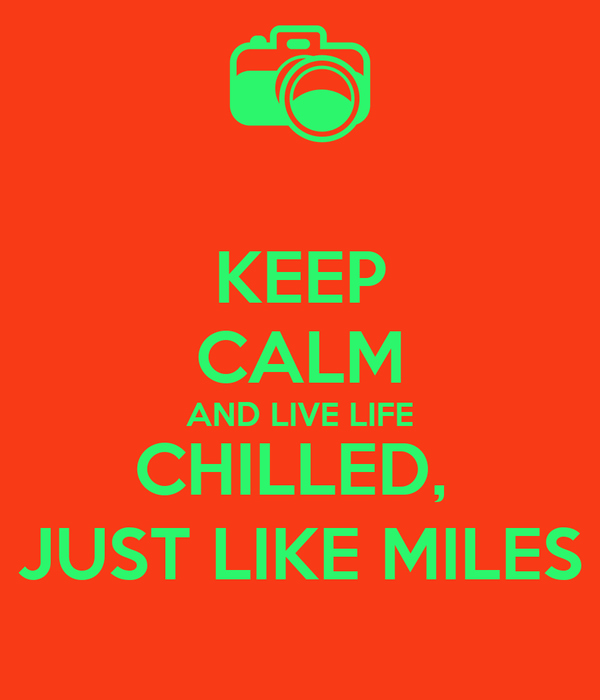 KEEP CALM AND LIVE LIFE CHILLED,  JUST LIKE MILES