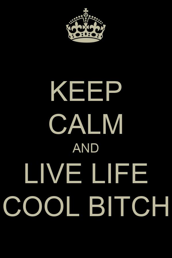 KEEP CALM AND LIVE LIFE COOL BITCH