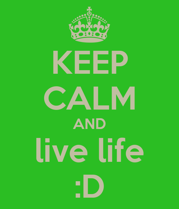 KEEP CALM AND live life :D