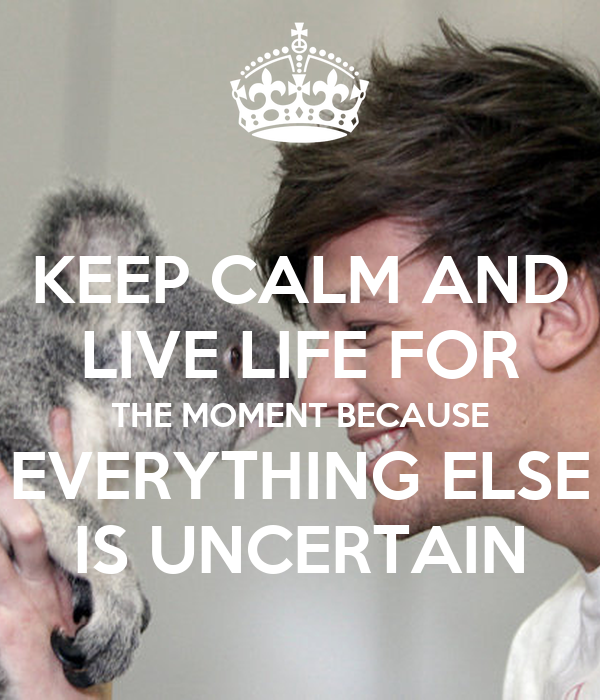 KEEP CALM AND LIVE LIFE FOR THE MOMENT BECAUSE EVERYTHING ELSE IS UNCERTAIN