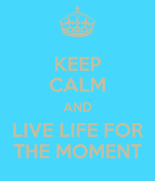 KEEP CALM AND LIVE LIFE FOR THE MOMENT