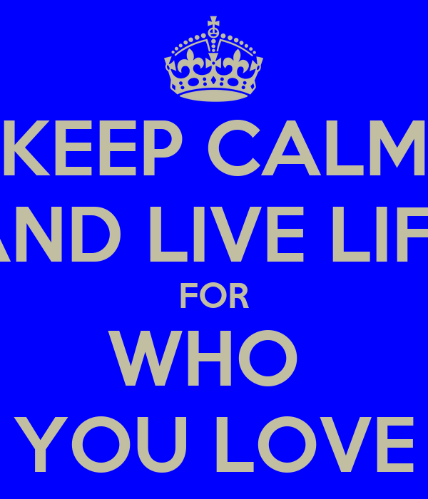 KEEP CALM AND LIVE LIFE FOR WHO  YOU LOVE