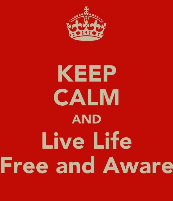 KEEP CALM AND Live Life Free and Aware