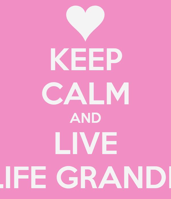 KEEP CALM AND LIVE LIFE GRANDE