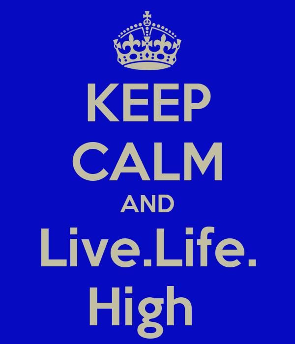 KEEP CALM AND Live.Life. High