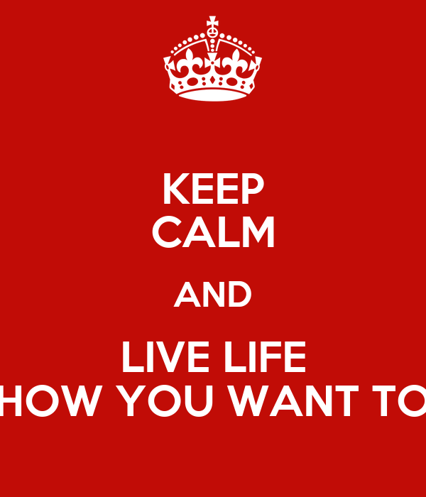 KEEP CALM AND LIVE LIFE HOW YOU WANT TO