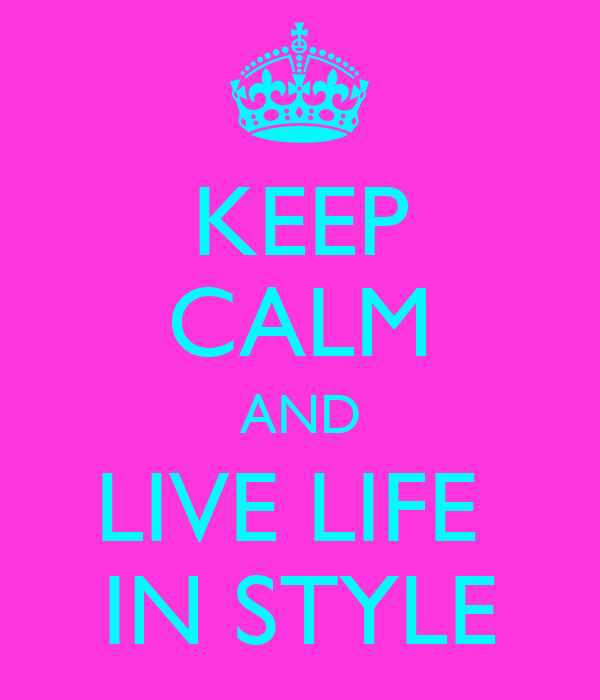 KEEP CALM AND LIVE LIFE  IN STYLE