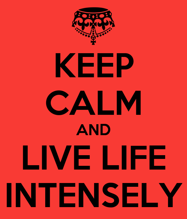KEEP CALM AND LIVE LIFE INTENSELY
