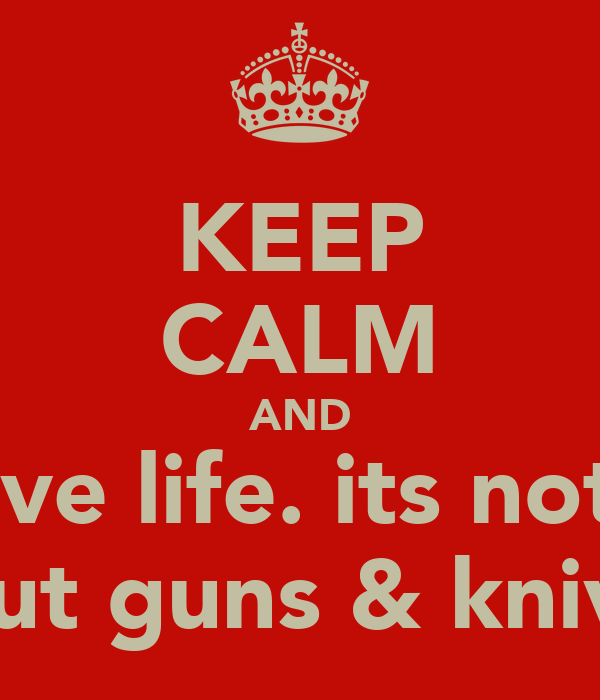 KEEP CALM AND live life. its not  bout guns & knives