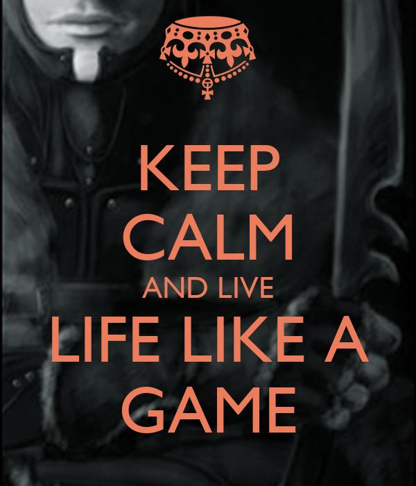 KEEP CALM AND LIVE LIFE LIKE A GAME