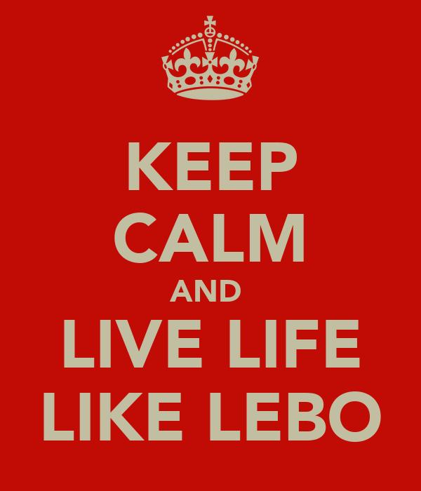 KEEP CALM AND  LIVE LIFE LIKE LEBO