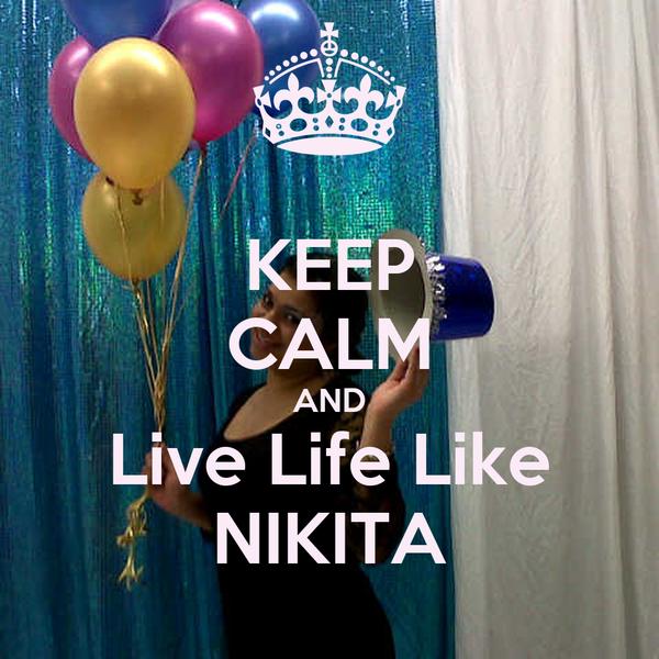 KEEP CALM AND Live Life Like NIKITA