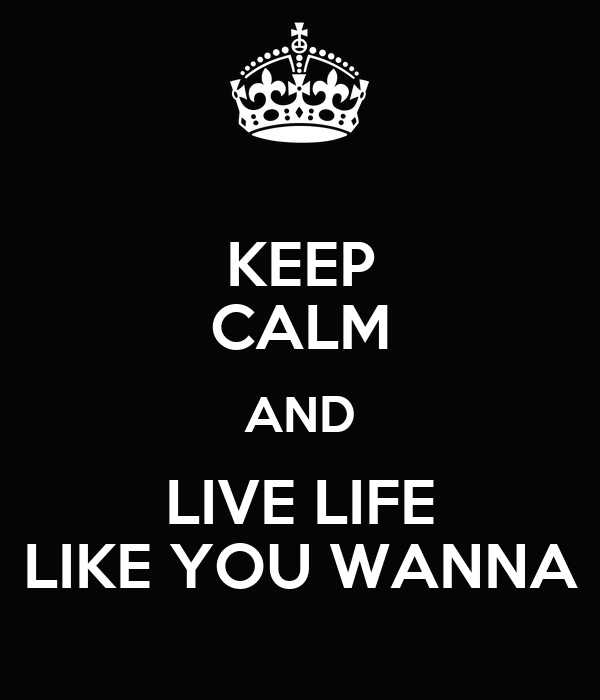KEEP CALM AND LIVE LIFE LIKE YOU WANNA