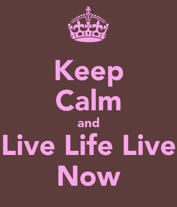 Keep Calm and Live Life Live Now