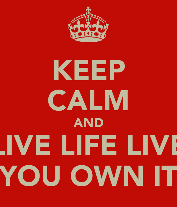 KEEP CALM AND LIVE LIFE LIVE YOU OWN IT