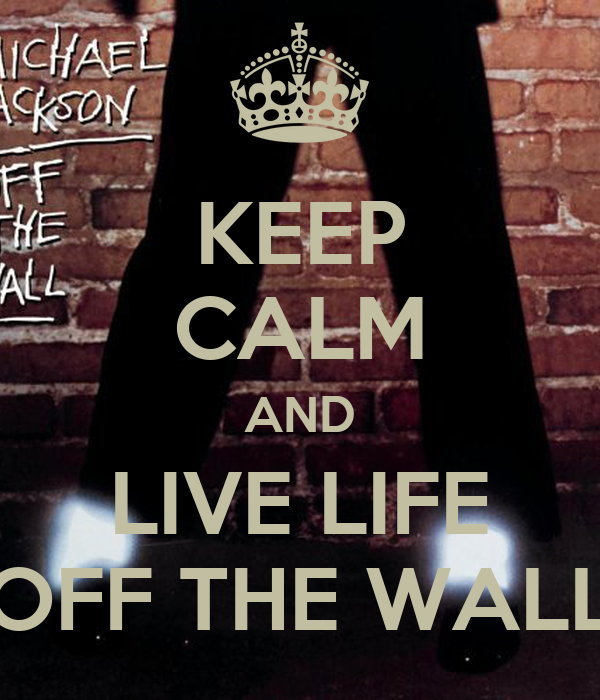 KEEP CALM AND LIVE LIFE OFF THE WALL