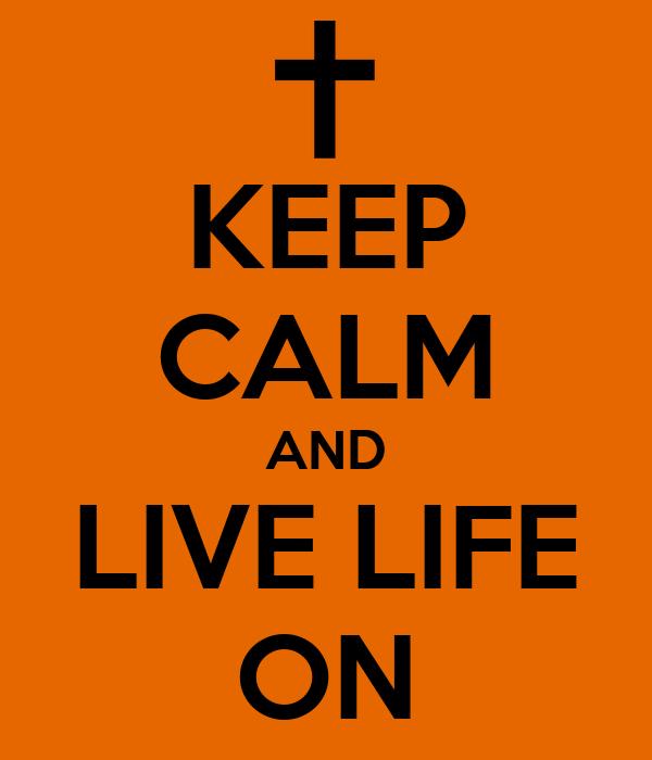 KEEP CALM AND LIVE LIFE ON