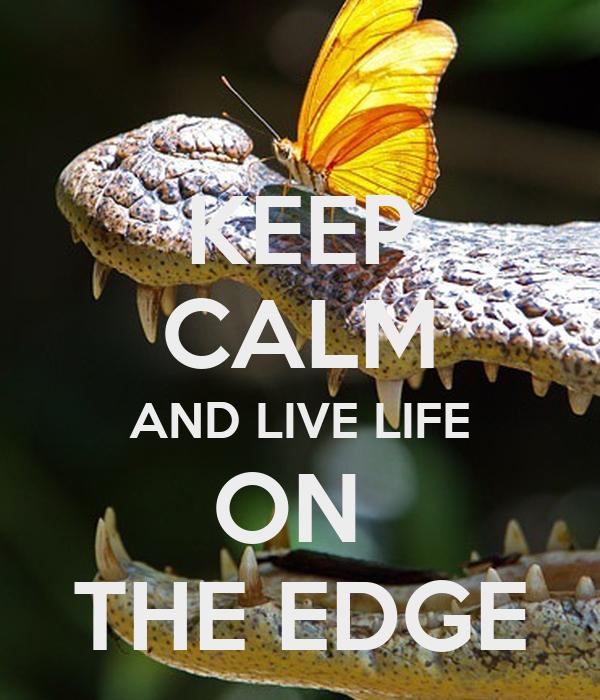 KEEP CALM AND LIVE LIFE ON  THE EDGE