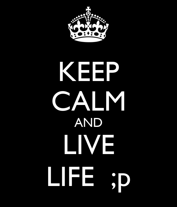 KEEP CALM AND LIVE LIFE  ;p
