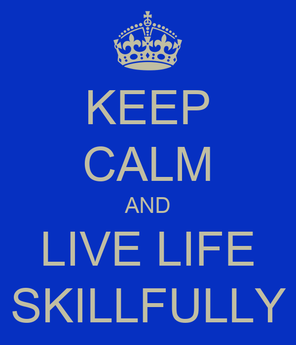 KEEP CALM AND LIVE LIFE SKILLFULLY