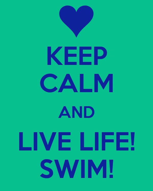 KEEP CALM AND LIVE LIFE! SWIM!