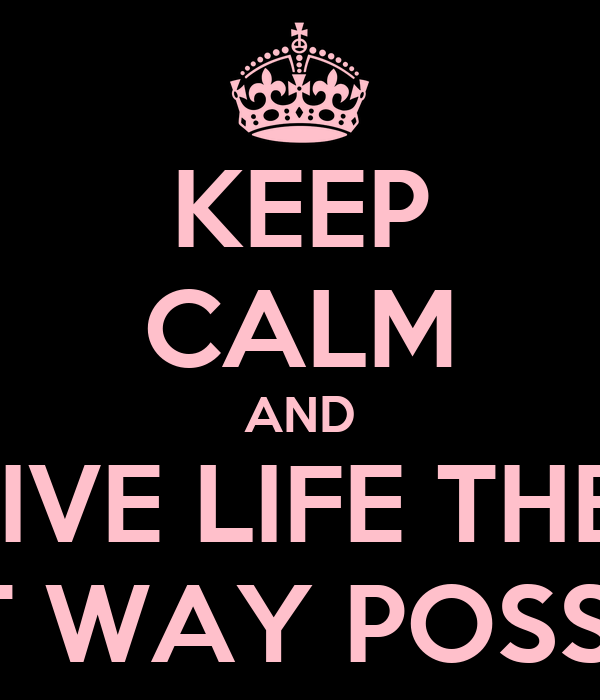 KEEP CALM AND LIVE LIFE THE  BEST WAY POSSIBLE