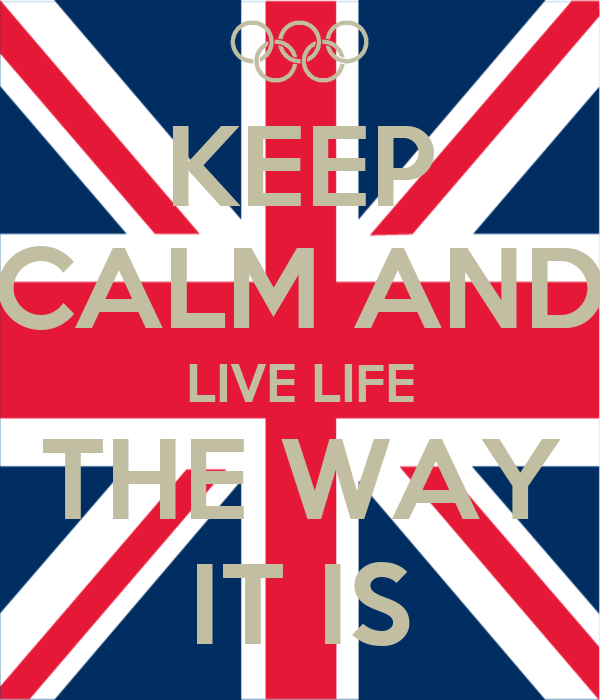 KEEP CALM AND LIVE LIFE THE WAY IT IS