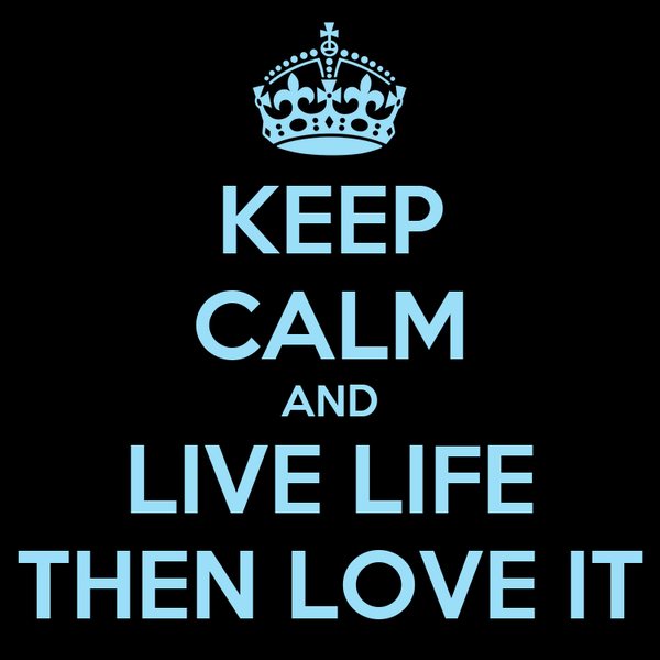 KEEP CALM AND LIVE LIFE THEN LOVE IT