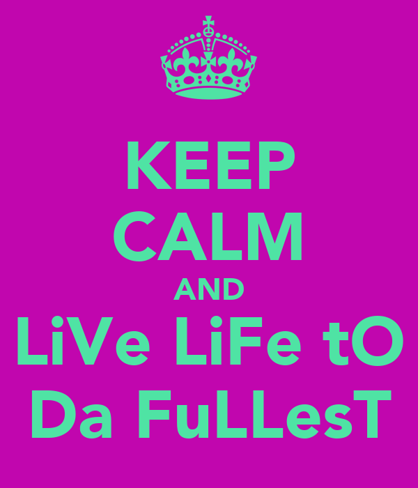 KEEP CALM AND LiVe LiFe tO Da FuLLesT