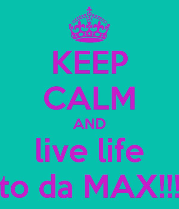 KEEP CALM AND live life to da MAX!!!