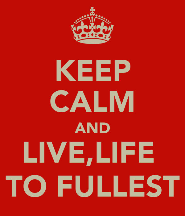 KEEP CALM AND LIVE,LIFE  TO FULLEST
