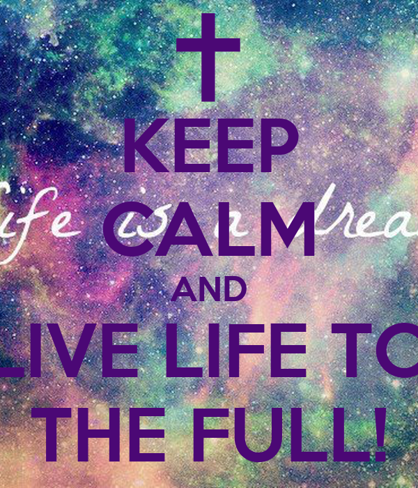 KEEP CALM AND LIVE LIFE TO THE FULL!