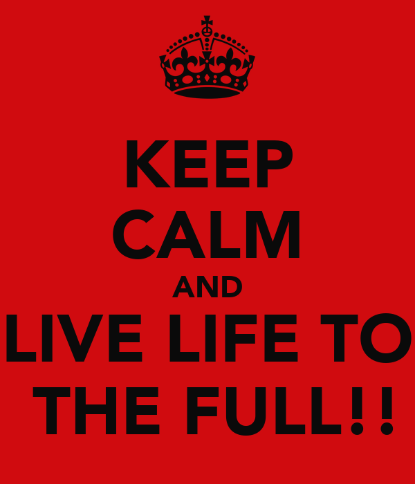 KEEP CALM AND LIVE LIFE TO  THE FULL!!