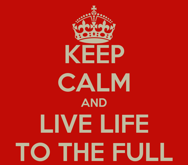 KEEP CALM AND LIVE LIFE TO THE FULL